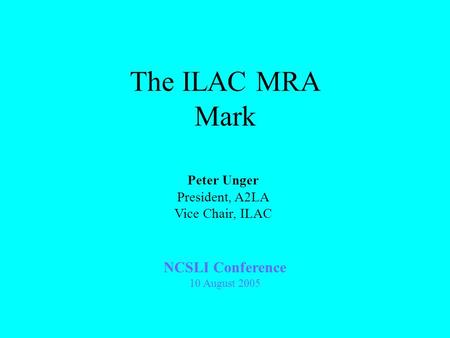 The ILAC MRA Mark NCSLI Conference 10 August 2005 Peter Unger President, A2LA Vice Chair, ILAC.