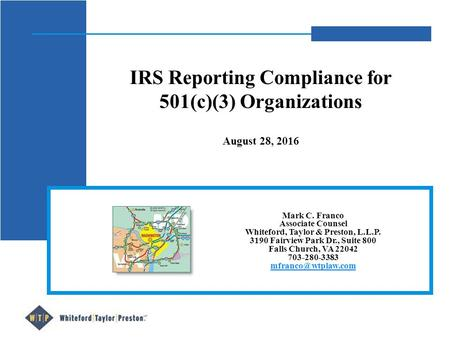 IRS Reporting Compliance for 501(c)(3) Organizations August 28, 2016 Mark C. Franco Associate Counsel Whiteford, Taylor & Preston, L.L.P. 3190 Fairview.