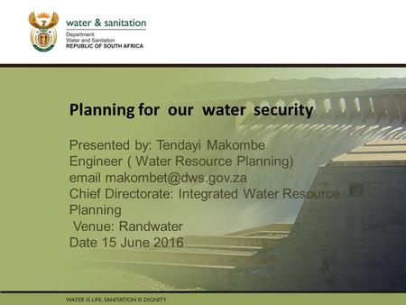 PRESENTATION TITLE Presented by: Name Surname Directorate Date Planning for our water security Presented by: Tendayi Makombe Engineer ( Water Resource.