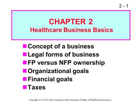 2 - 1 CHAPTER 2 Healthcare Business Basics Concept of a business Legal forms of business FP versus NFP ownership Organizational goals Financial goals Taxes.