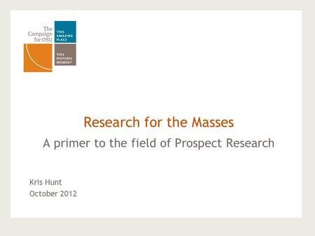 A primer to the field of Prospect Research Research for the Masses Kris Hunt October 2012.