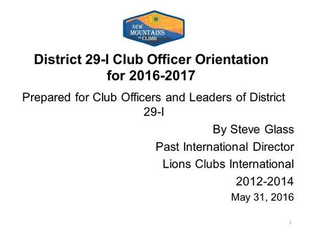 District 29-I Club Officer Orientation for 2016-2017 Prepared for Club Officers and Leaders of District 29-I By Steve Glass Past International Director.