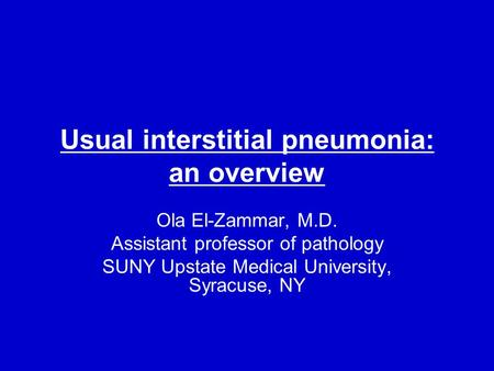 Usual interstitial pneumonia: an overview Ola El-Zammar, M.D. Assistant professor of pathology SUNY Upstate Medical University, Syracuse, NY.