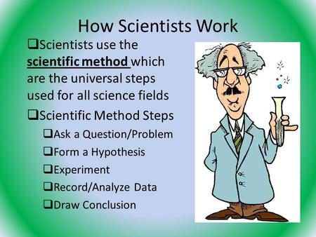 How Scientists Work  Scientists use the scientific method which are the universal steps used for all science fields  Scientific Method Steps  Ask a.