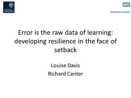Error is the raw data of learning: developing resilience in the face of setback Louise Davis Richard Canter.