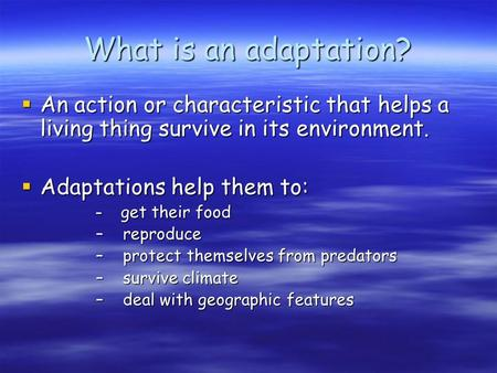 What is an adaptation?  An action or characteristic that helps a living thing survive in its environment.  Adaptations help them to: – get their food.