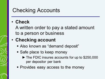 "Checking Accounts CheckCheck A written order to pay a stated amount to a person or business Checking accountChecking account  Also known as ""demand deposit"""