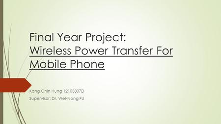 Final Year Project: Wireless Power Transfer For Mobile Phone Kong Chin Hung 12103307D Supervisor: Dr. Wei-Nong FU.