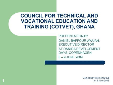 Danida Development Days 8 - 9 June 2009 1 COUNCIL FOR TECHNICAL AND VOCATIONAL EDUCATION AND TRAINING (COTVET), GHANA PRESENTATION BY DANIEL BAFFOUR-AWUAH,