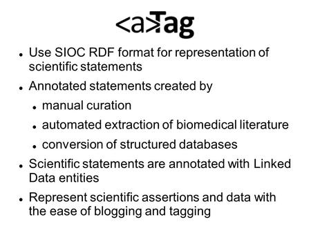Use SIOC RDF format for representation of scientific statements Annotated statements created by manual curation automated extraction of biomedical literature.