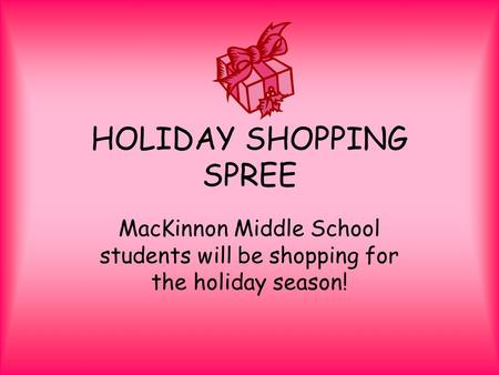 HOLIDAY SHOPPING SPREE MacKinnon Middle School students will be shopping for the holiday season!