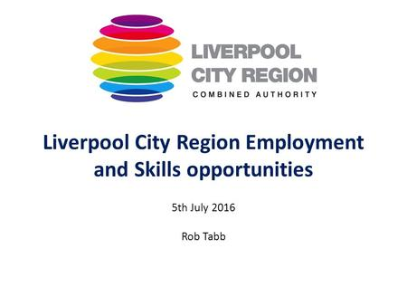 Liverpool City Region Employment and Skills opportunities 5th July 2016 Rob Tabb.