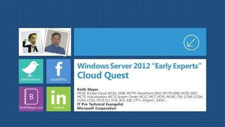 "F in B Windows Server 2012 ""Early Experts"" Cloud Quest Keith Mayer MCSE: Private Cloud, MCSA: 2008, MCITP: SharePoint 2010, MCITP:2008, MCSE 2003, MCTS:"