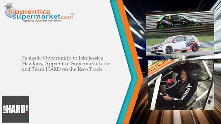 Fantastic Opportunity to Join Jessica Hawkins, Apprentice Supermarket.com and Team HARD on the Race Track.