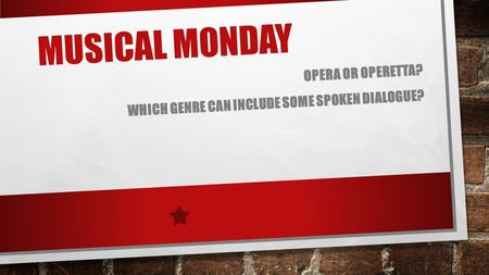 MUSICAL MONDAY OPERA OR OPERETTA? WHICH GENRE CAN INCLUDE SOME SPOKEN DIALOGUE?