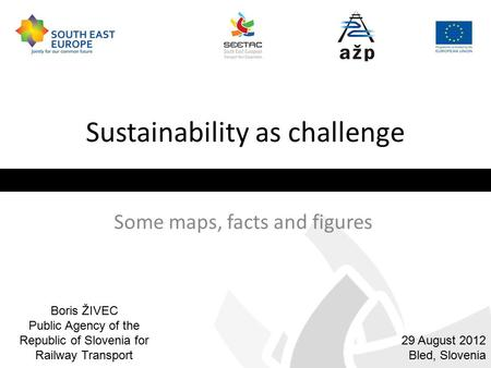 Sustainability as challenge Some maps, facts and figures 29 August 2012 Bled, Slovenia Boris ŽIVEC Public Agency of the Republic of Slovenia for Railway.