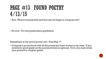  Aim: What is found poetry and how can we begin to compose one?  Do now: Go over presentation guidelines Assessment at the end of poetry unit—Due May.