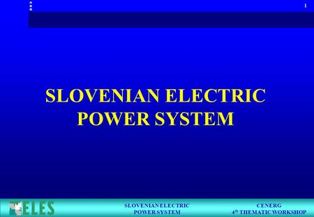 CENERG 4 th THEMATIC WORKSHOP SLOVENIAN ELECTRIC POWER SYSTEM 1 SLOVENIAN ELECTRIC POWER SYSTEM.