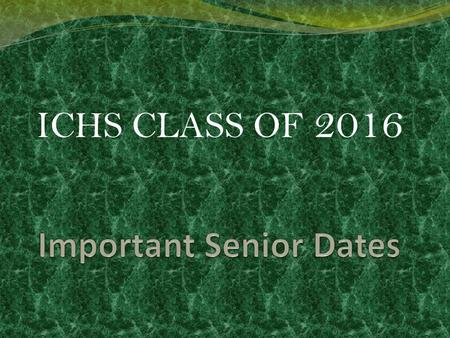 ICHS CLASS OF 2016. April 18 th Senior Meeting It's been 13 years Don't drop the ball Stay Focused Have a clear purpose in mind-GRADUATION GATORS FINISH.
