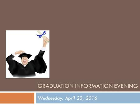 GRADUATION INFORMATION EVENING Wednesday, April 20, 2016.