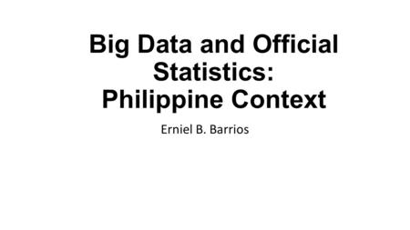 Big Data and Official Statistics: Philippine Context Erniel B. Barrios.
