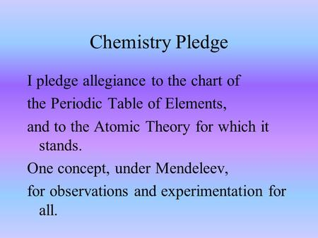 Chemistry Pledge I pledge allegiance to the chart of the Periodic Table of Elements, and to the Atomic Theory for which it stands. One concept, under.