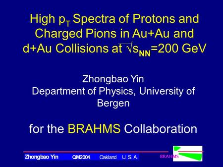 BRAHMS Zhongbao Yin Department of Physics, University of Bergen for the BRAHMS Collaboration High p T Spectra of Protons and Charged Pions in Au+Au and.