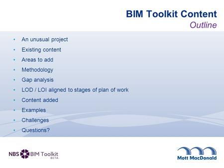 BIM Toolkit Content Outline An unusual project Existing content Areas to add Methodology Gap analysis LOD / LOI aligned to stages of plan of work Content.