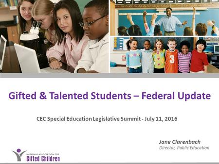 Gifted & Talented Students – Federal Update CEC Special Education Legislative Summit - July 11, 2016 Jane Clarenbach Director, Public Education.