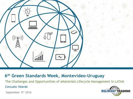 The Challenges and Opportunities of eMaterials Lifecycle Management in LATAM September 5 th 2016 6 th Green Standards Week, Montevideo-Uruguay Consuelo.