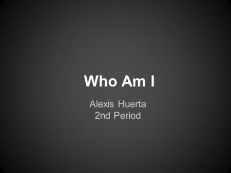 Who Am I Alexis Huerta 2nd Period. Who Am I? JoVanna Huerta November 9, 1995 El Paso Texas.