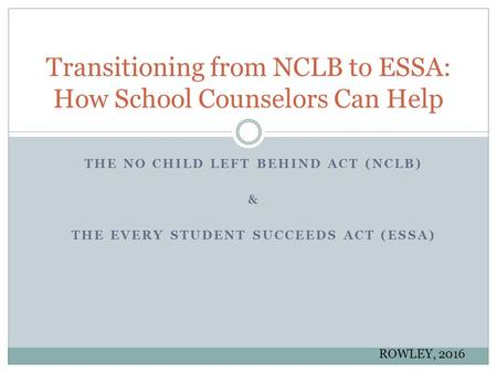 THE NO CHILD LEFT BEHIND ACT (NCLB) & THE EVERY STUDENT SUCCEEDS ACT (ESSA) Transitioning from NCLB to ESSA: How School Counselors Can Help ROWLEY, 2016.