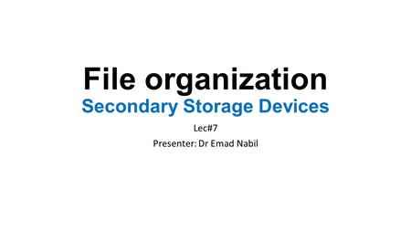 File organization Secondary Storage Devices Lec#7 Presenter: Dr Emad Nabil.