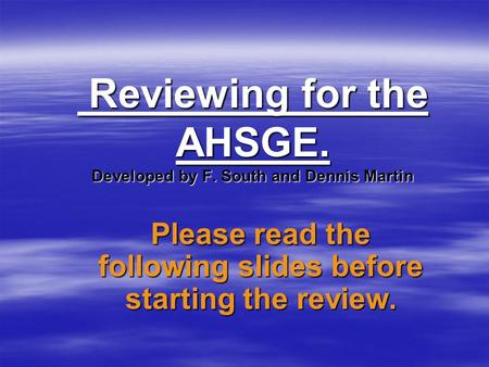 Reviewing for the AHSGE. Developed by F. South and Dennis Martin Reviewing for the AHSGE. Developed by F. South and Dennis Martin Please read the following.