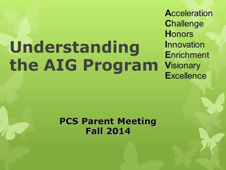 Understanding the AIG Program A cceleration C hallenge H onors I nnovation E nrichment V isionary E xcellence PCS Parent Meeting Fall 2014.