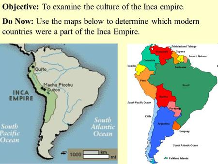 Objective: To examine the culture of the Inca empire. Do Now: Use the maps below to determine which modern countries were a part of the Inca Empire.