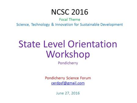 NCSC 2016 Focal Theme Science, Technology & Innovation for Sustainable Development State Level Orientation Workshop Pondicherry Pondicherry Science Forum.