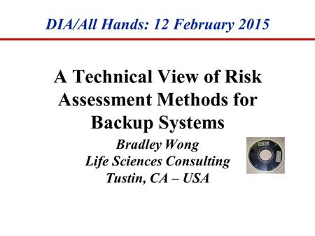 A Technical View of Risk Assessment Methods for Backup Systems Bradley Wong Life Sciences Consulting Tustin, CA – USA DIA/All Hands: 12 February 2015.