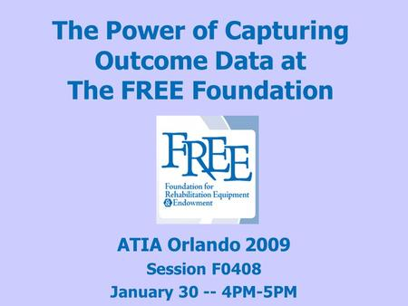The Power of Capturing Outcome Data at The FREE Foundation ATIA Orlando 2009 Session F0408 January 30 -- 4PM-5PM.