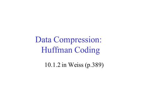 Data Compression: Huffman Coding 10.1.2 in Weiss (p.389)