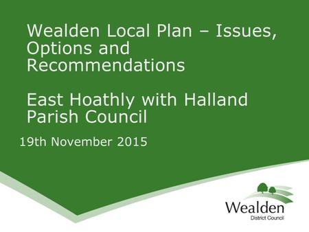 19th November 2015 Wealden Local Plan – Issues, Options and Recommendations East Hoathly with Halland Parish Council.
