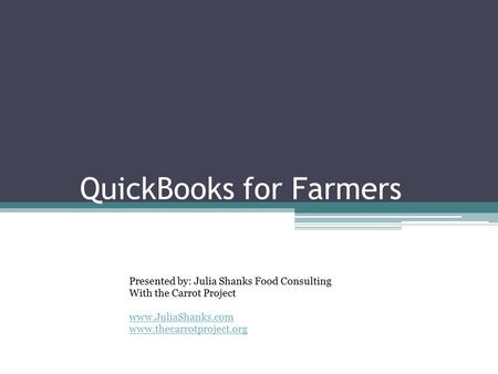 QuickBooks for Farmers Part 3 Presented by: Julia Shanks Food Consulting With the Carrot Project