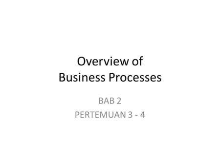 Overview of Business Processes BAB 2 PERTEMUAN 3 - 4.