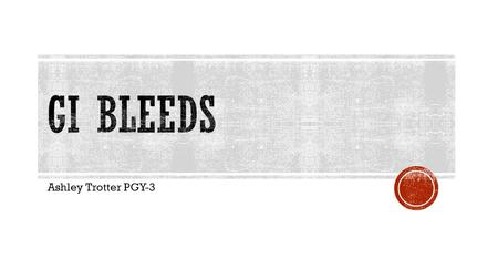 Ashley Trotter PGY-3.  Understand the Definitions Involved in GI Bleeds  First Signs of a Bleed  Introduce the Type of GI Bleeds  Be Able to Recognize.