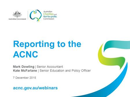 Reporting to the ACNC Mark Dowling | Senior Accountant Kate McFarlane | Senior Education and Policy Officer 7 December 2015 acnc.gov.au/webinars.
