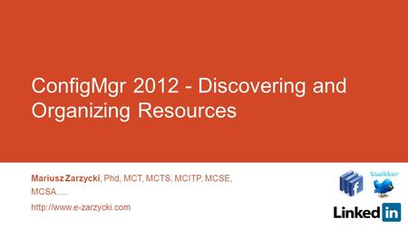 ConfigMgr 2012 - Discovering and Organizing Resources Mariusz Zarzycki, Phd, MCT, MCTS, MCITP, MCSE, MCSA.....