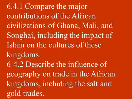 6.4.1 Compare the major contributions of the African civilizations of Ghana, Mali, and Songhai, including the impact of Islam on the cultures of these.