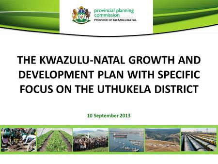 THE KWAZULU-NATAL GROWTH AND DEVELOPMENT PLAN WITH SPECIFIC FOCUS ON THE UTHUKELA DISTRICT 10 September 2013.