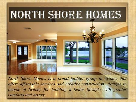 North Shore Homes North Shore Homes is a proud builder group in Sydney that offers affordable services and creative construction designs to people of Sydney.