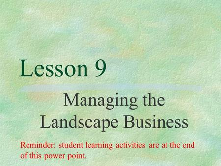 Lesson 9 Managing the Landscape Business Reminder: student learning activities are at the end of this power point.